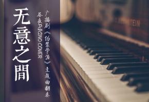 【钢琴】《无意之间》演奏——广播剧《伪装学渣》主题曲