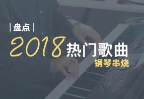【钢琴】2018年最火的11首歌曲串烧,你听过几首?